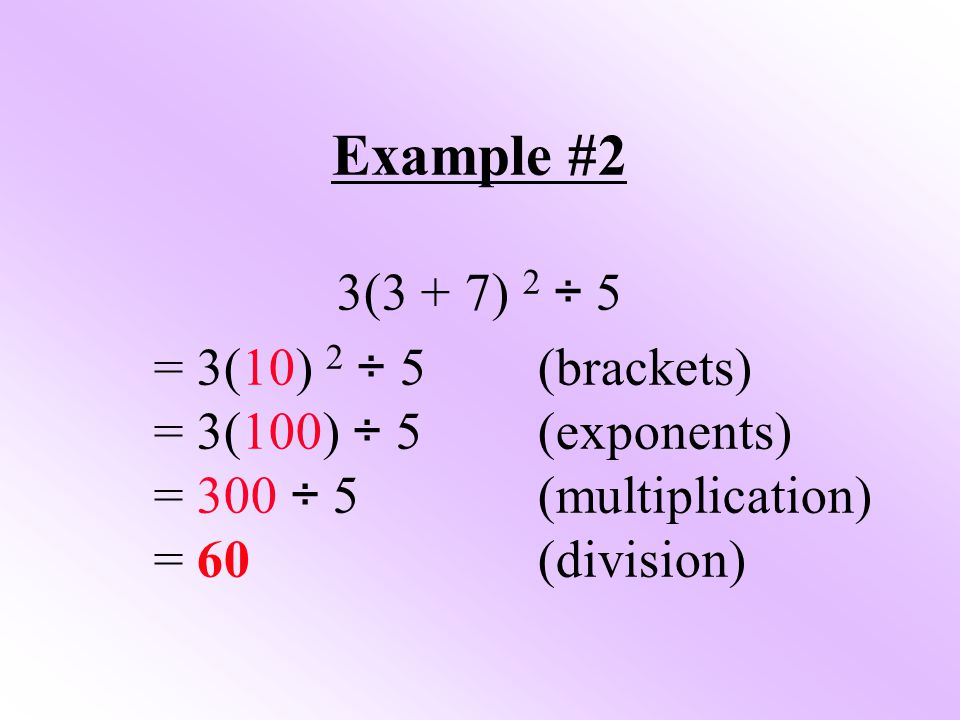 Example #2 3(3 + 7) 2 ÷ 5 = 3(10) 2 ÷ 5(brackets) = 3(100) ÷ 5(exponents) = 300 ÷ 5(multiplication) = 60(division)