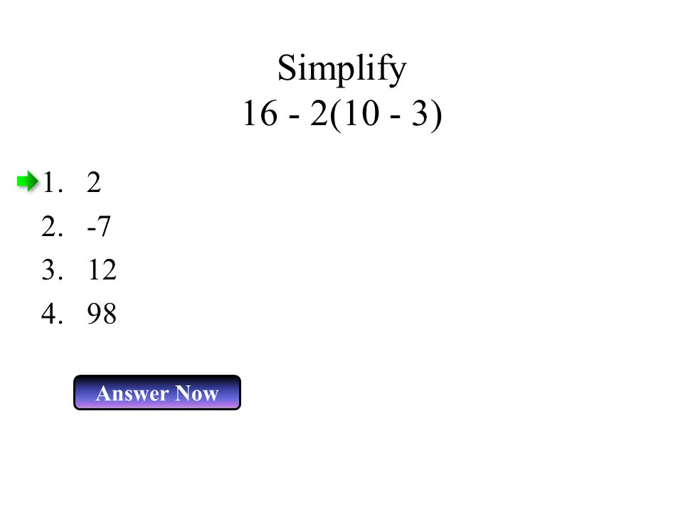 Simplify 16 - 2(10 - 3) Answer Now 1.2 2.-7 3.12 4.98