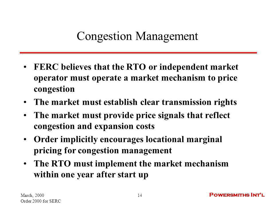 March, 2000 Order 2000 for SERC 14 Powersmiths Intl Congestion Management FERC believes that the RTO or independent market operator must operate a market mechanism to price congestion The market must establish clear transmission rights The market must provide price signals that reflect congestion and expansion costs Order implicitly encourages locational marginal pricing for congestion management The RTO must implement the market mechanism within one year after start up