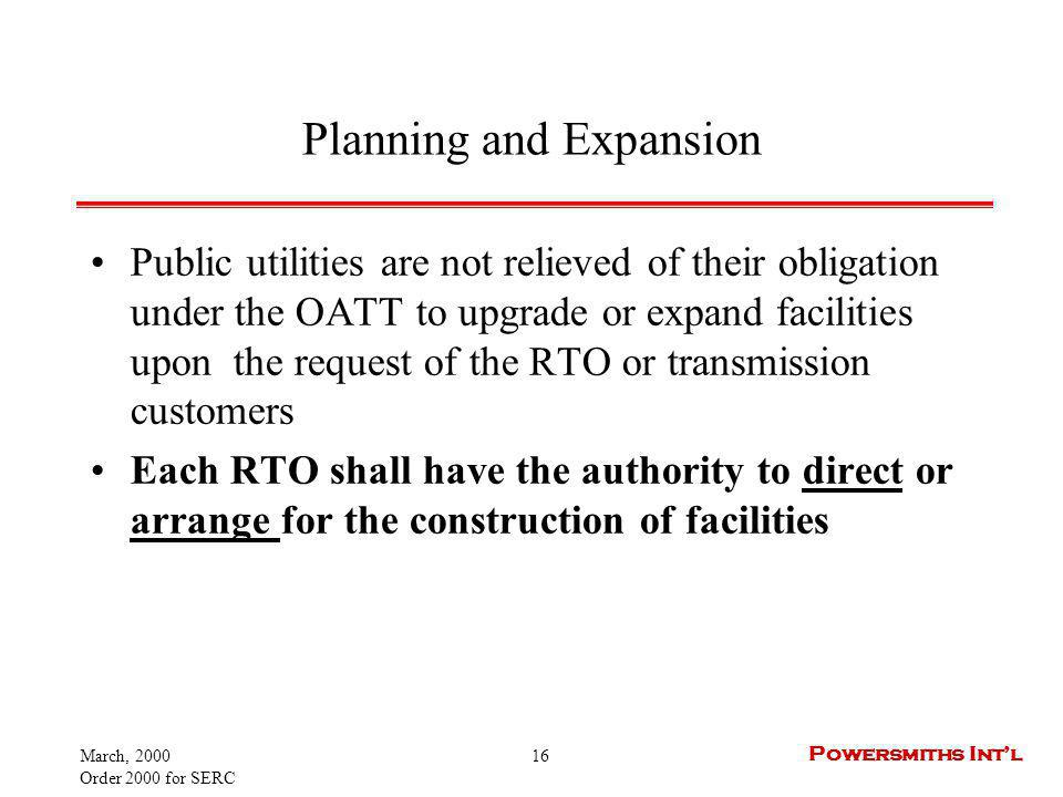 March, 2000 Order 2000 for SERC 16 Powersmiths Intl Planning and Expansion Public utilities are not relieved of their obligation under the OATT to upgrade or expand facilities upon the request of the RTO or transmission customers Each RTO shall have the authority to direct or arrange for the construction of facilities
