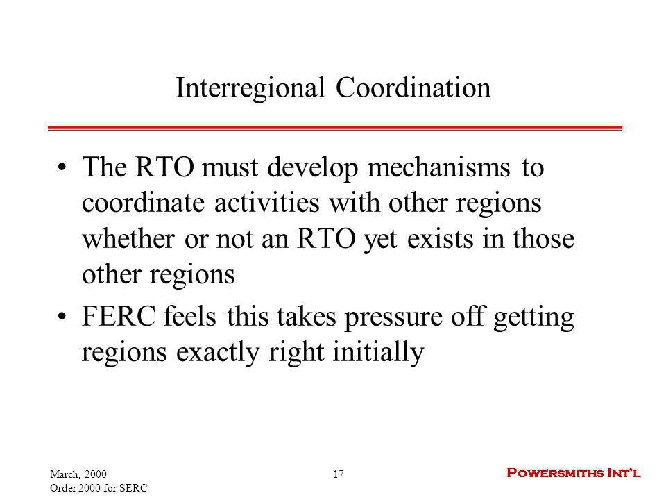 March, 2000 Order 2000 for SERC 17 Powersmiths Intl Interregional Coordination The RTO must develop mechanisms to coordinate activities with other reg