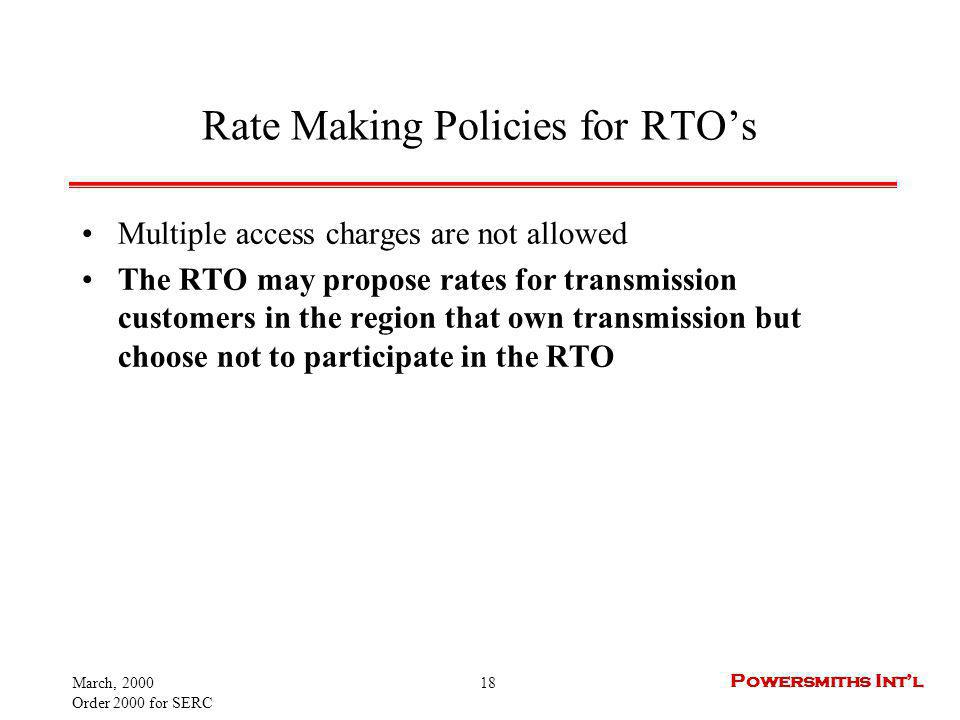 March, 2000 Order 2000 for SERC 18 Powersmiths Intl Rate Making Policies for RTOs Multiple access charges are not allowed The RTO may propose rates for transmission customers in the region that own transmission but choose not to participate in the RTO