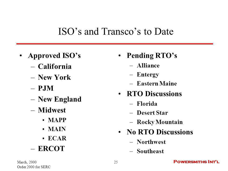 March, 2000 Order 2000 for SERC 25 Powersmiths Intl ISOs and Transcos to Date Approved ISOs –California –New York –PJM –New England –Midwest MAPP MAIN ECAR –ERCOT Pending RTOs –Alliance –Entergy –Eastern Maine RTO Discussions –Florida –Desert Star –Rocky Mountain No RTO Discussions –Northwest –Southeast