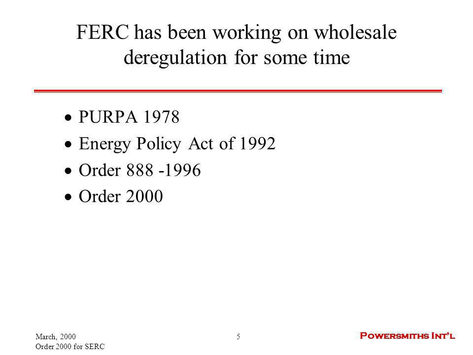 March, 2000 Order 2000 for SERC 5 Powersmiths Intl FERC has been working on wholesale deregulation for some time PURPA 1978 Energy Policy Act of 1992 Order 888 -1996 Order 2000
