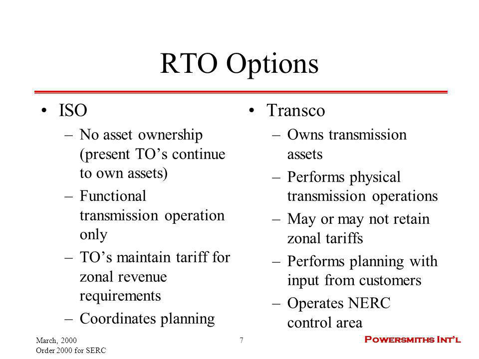 March, 2000 Order 2000 for SERC 7 Powersmiths Intl RTO Options ISO –No asset ownership (present TOs continue to own assets) –Functional transmission operation only –TOs maintain tariff for zonal revenue requirements –Coordinates planning Transco –Owns transmission assets –Performs physical transmission operations –May or may not retain zonal tariffs –Performs planning with input from customers –Operates NERC control area