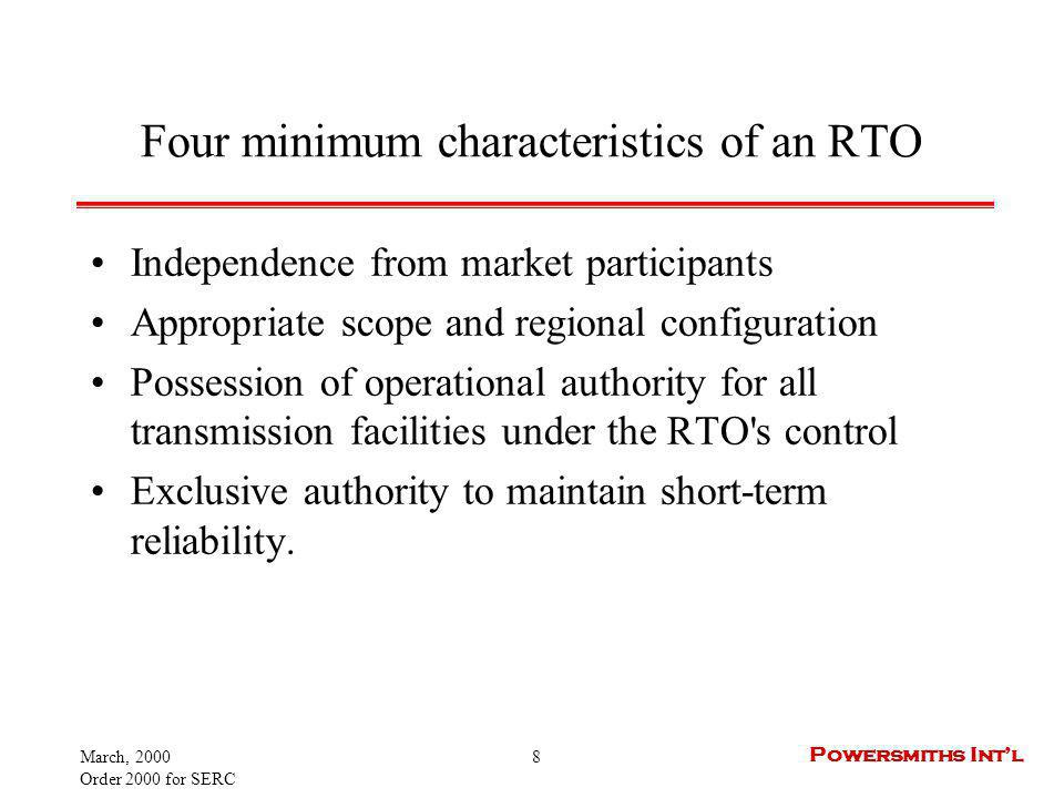 March, 2000 Order 2000 for SERC 9 Powersmiths Intl Independence from market participants The commission states that independence is the bedrock requirement of an RTO Order 2000 allows market participants, under certain conditions, to maintain an active or passive ownership in an RTO Passive owners may exert no influence over RTO operation.