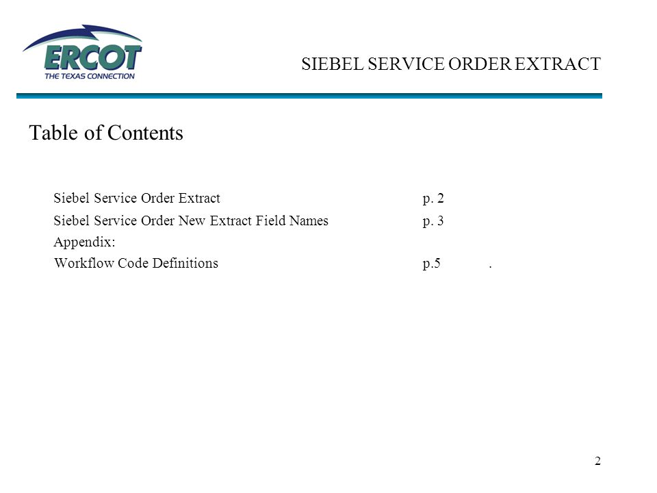 2 SIEBEL SERVICE ORDER EXTRACT Table of Contents Siebel Service Order Extractp. 2 Siebel Service Order New Extract Field Namesp. 3 Appendix: Workflow