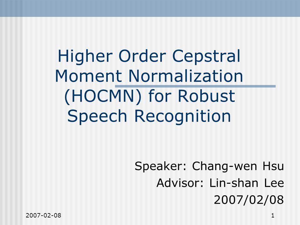 2007-02-082 Outline Introduction CMS/CMVN/HEQ Higher Order Cepstral Moment Normalization (HOCMN) Even order HOCMN Odd order HOCMN Cascade system Fundamental principles Experimental Results Conclusions