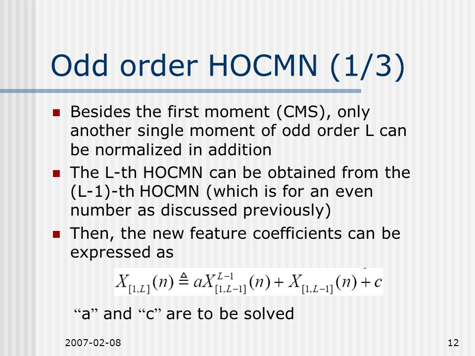 2007-02-0812 Odd order HOCMN (1/3) Besides the first moment (CMS), only another single moment of odd order L can be normalized in addition The L-th HOCMN can be obtained from the (L-1)-th HOCMN (which is for an even number as discussed previously) Then, the new feature coefficients can be expressed as a and c are to be solved