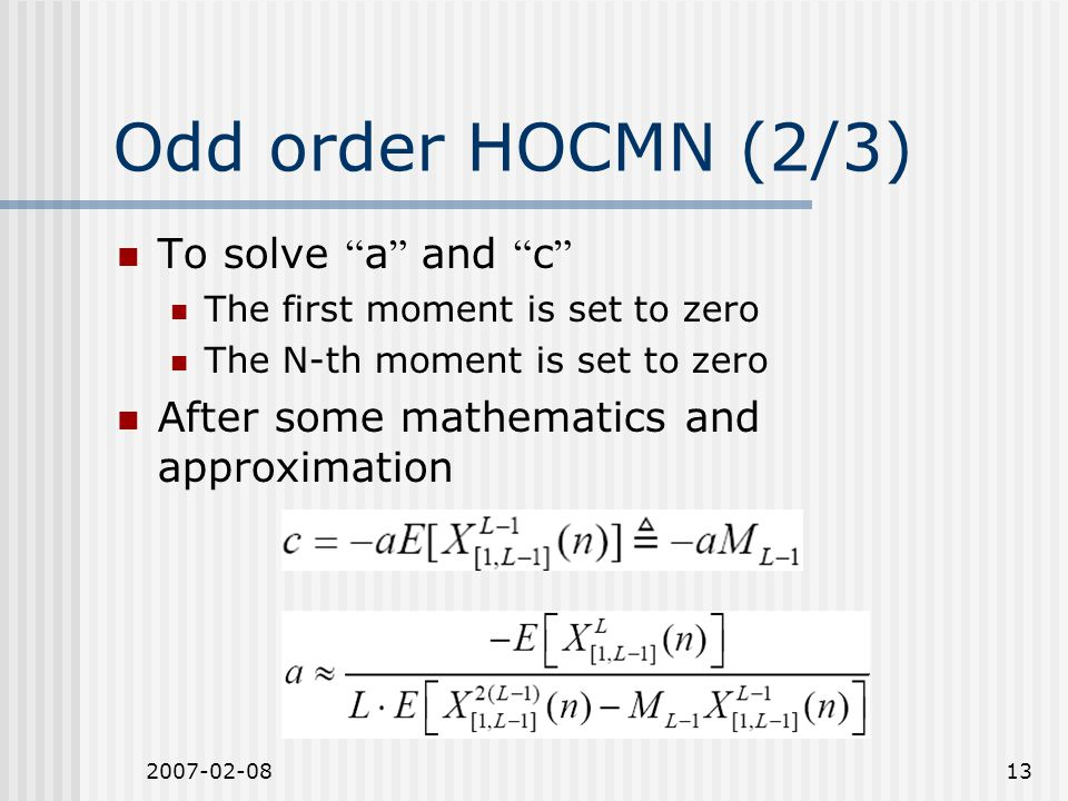 2007-02-0813 Odd order HOCMN (2/3) To solve a and c The first moment is set to zero The N-th moment is set to zero After some mathematics and approximation