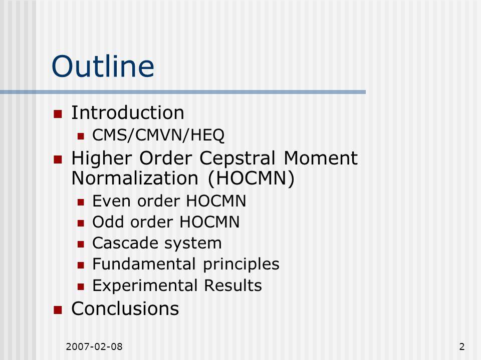 2007-02-082 Outline Introduction CMS/CMVN/HEQ Higher Order Cepstral Moment Normalization (HOCMN) Even order HOCMN Odd order HOCMN Cascade system Funda