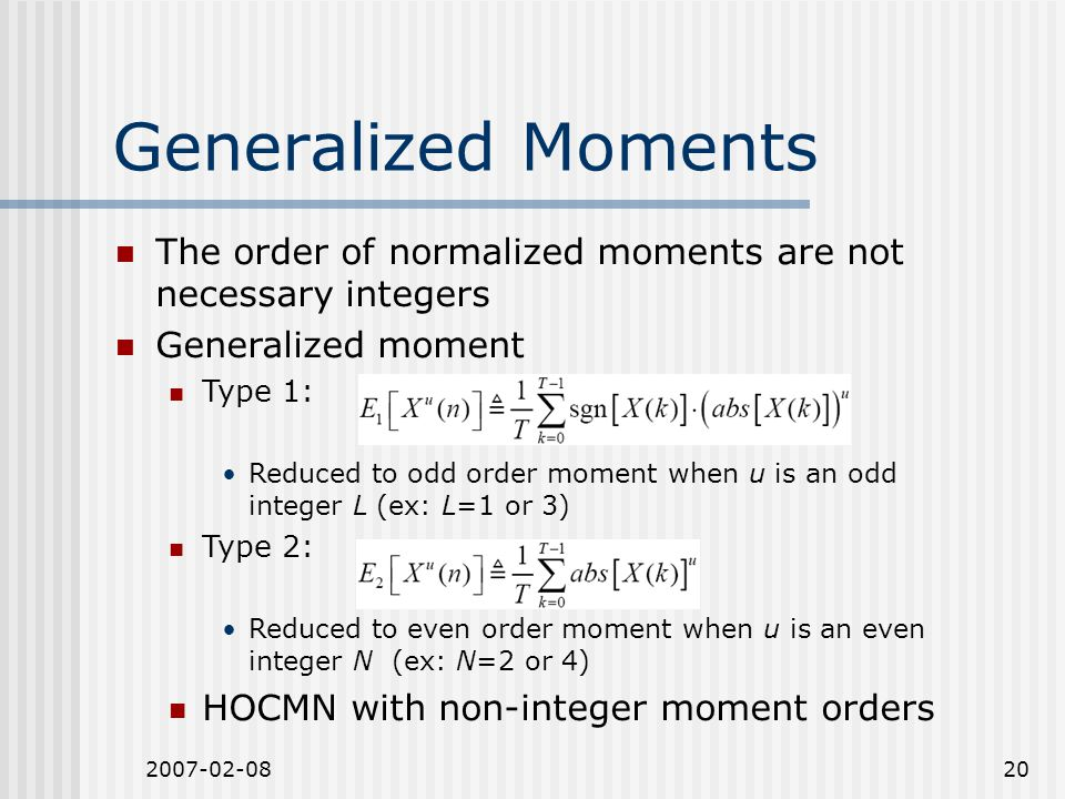 2007-02-0820 The order of normalized moments are not necessary integers Generalized moment Type 1: Reduced to odd order moment when u is an odd integer L (ex: L=1 or 3) Type 2: Reduced to even order moment when u is an even integer N (ex: N=2 or 4) HOCMN with non-integer moment orders Generalized Moments