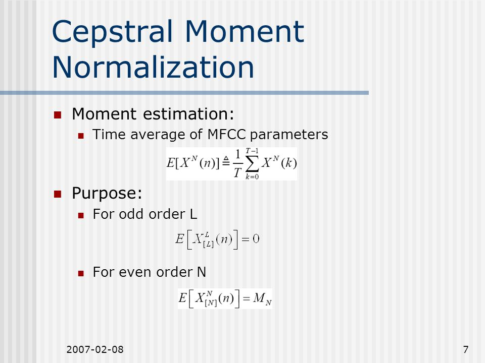 2007-02-087 Cepstral Moment Normalization Moment estimation: Time average of MFCC parameters Purpose: For odd order L For even order N