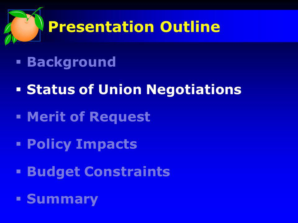 Presentation Outline Background Status of Union Negotiations Merit of Request Policy Impacts Budget Constraints Summary