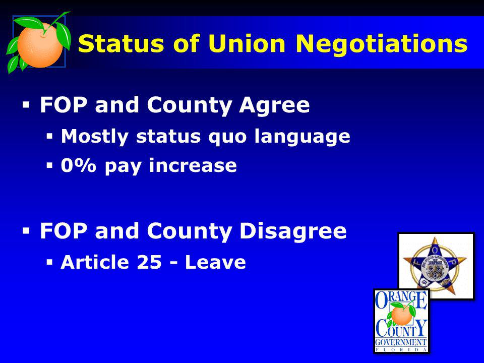 Status of Union Negotiations FOP and County Agree Mostly status quo language 0% pay increase FOP and County Disagree Article 25 - Leave