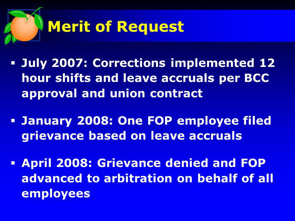 Merit of Request July 2007: Corrections implemented 12 hour shifts and leave accruals per BCC approval and union contract January 2008: One FOP employee filed grievance based on leave accruals April 2008: Grievance denied and FOP advanced to arbitration on behalf of all employees