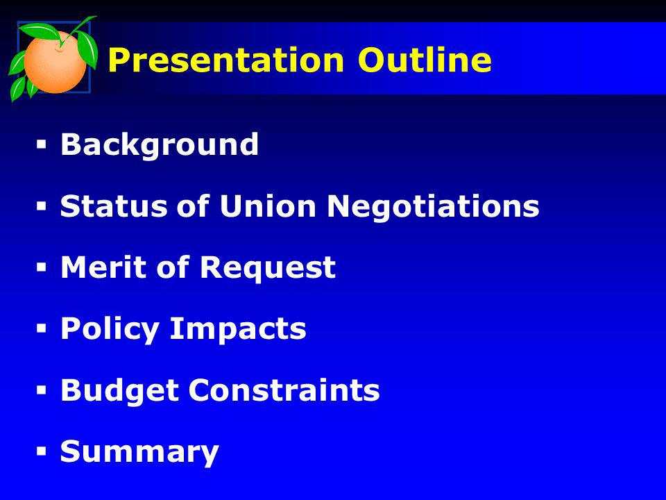 Background Status of Union Negotiations Merit of Request Policy Impacts Budget Constraints Summary Presentation Outline