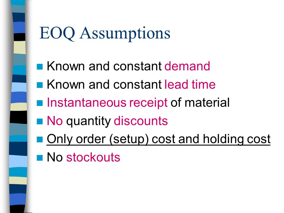 Known and constant demand Known and constant lead time Instantaneous receipt of material No quantity discounts Only order (setup) cost and holding cost No stockouts EOQ Assumptions