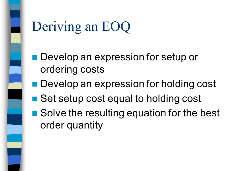 Deriving an EOQ Develop an expression for setup or ordering costs Develop an expression for holding cost Set setup cost equal to holding cost Solve the resulting equation for the best order quantity
