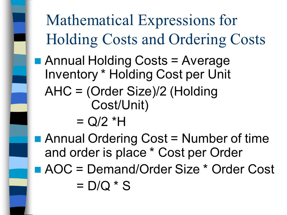 Mathematical Expressions for Holding Costs and Ordering Costs Annual Holding Costs = Average Inventory * Holding Cost per Unit AHC = (Order Size)/2 (Holding Cost/Unit) = Q/2 *H Annual Ordering Cost = Number of time and order is place * Cost per Order AOC = Demand/Order Size * Order Cost = D/Q * S