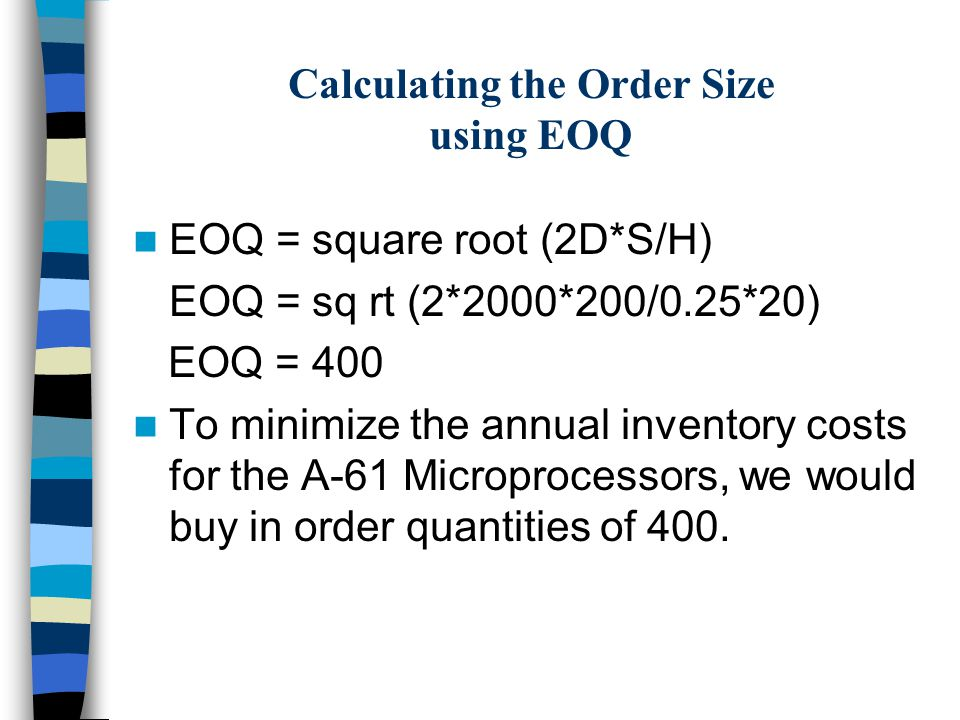 Calculating the Order Size using EOQ EOQ = square root (2D*S/H) EOQ = sq rt (2*2000*200/0.25*20) EOQ = 400 To minimize the annual inventory costs for the A-61 Microprocessors, we would buy in order quantities of 400.