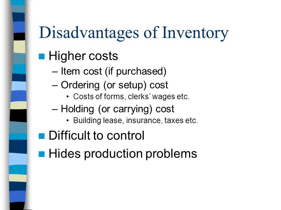 Higher costs –Item cost (if purchased) –Ordering (or setup) cost Costs of forms, clerks wages etc.