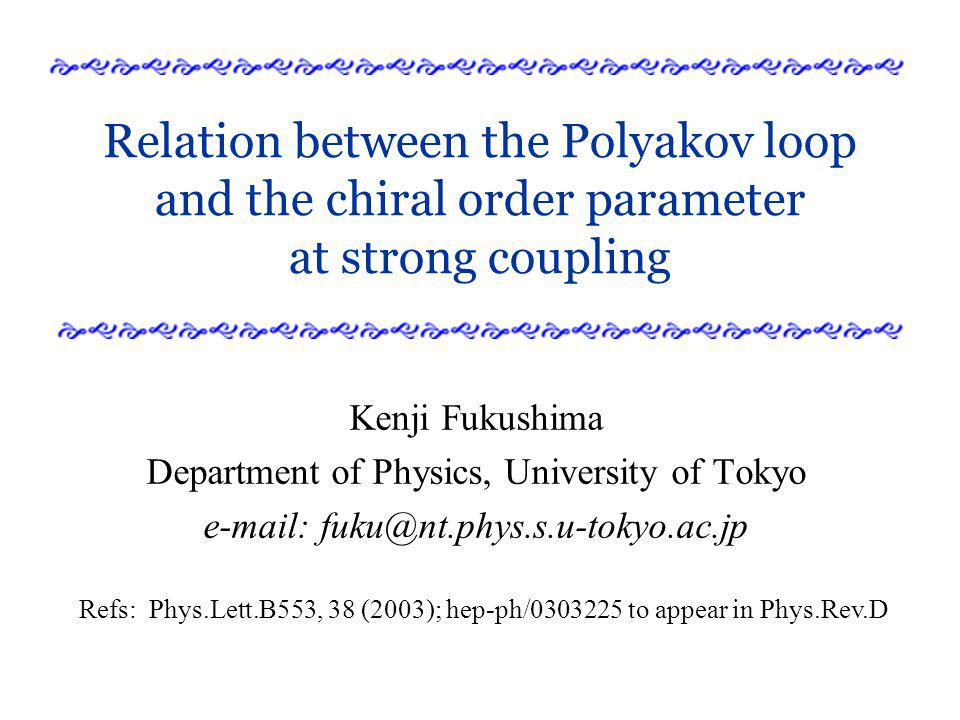 Relation between the Polyakov loop and the chiral order parameter at strong coupling Kenji Fukushima Department of Physics, University of Tokyo e-mail: fuku@nt.phys.s.u-tokyo.ac.jp Refs: Phys.Lett.B553, 38 (2003); hep-ph/0303225 to appear in Phys.Rev.D