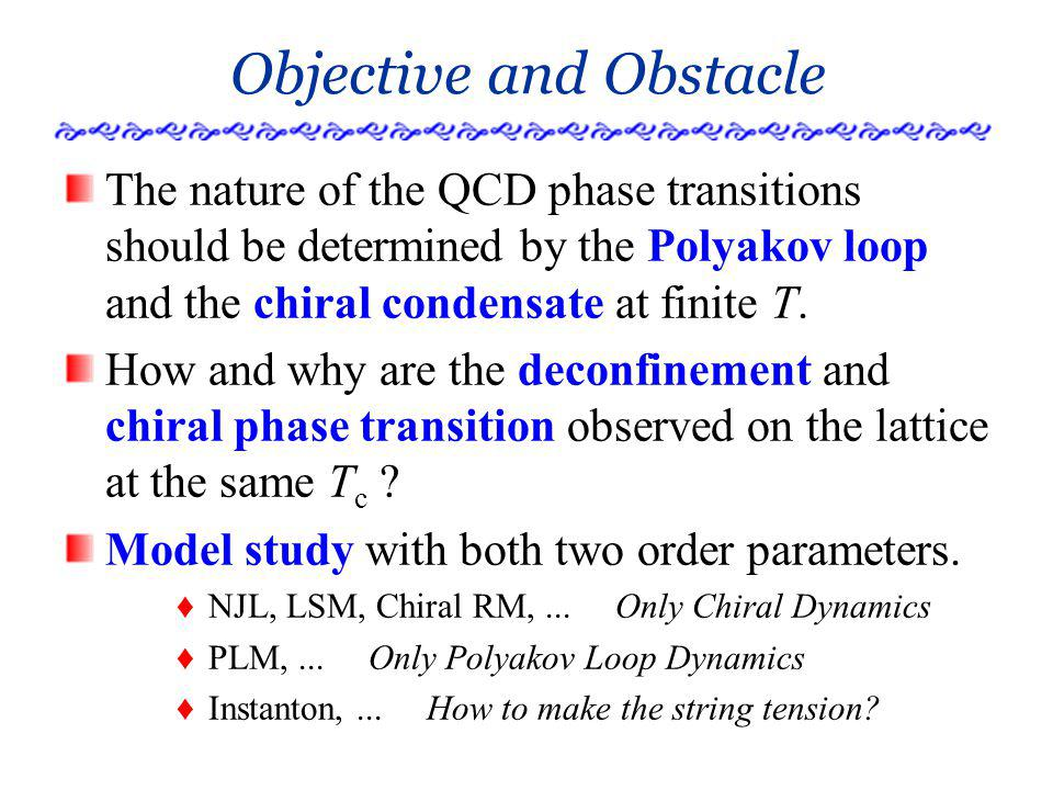 Objective and Obstacle The nature of the QCD phase transitions should be determined by the Polyakov loop and the chiral condensate at finite T.