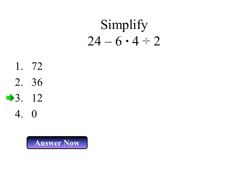 Simplify 24 – 6 · 4 ÷ 2 Answer Now 1.72 2.36 3.12 4.0