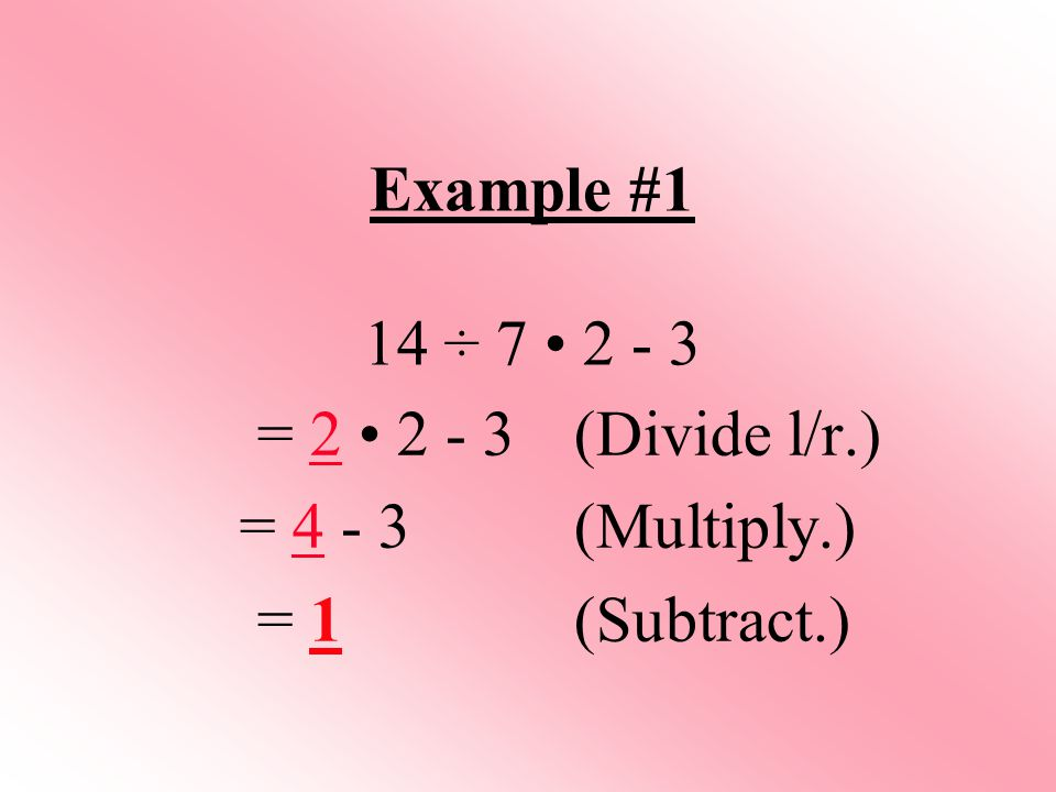 Example #1 14 ÷ 7 2 - 3 = 2 2 - 3 (Divide l/r.) = 4 - 3 (Multiply.) = 1(Subtract.)