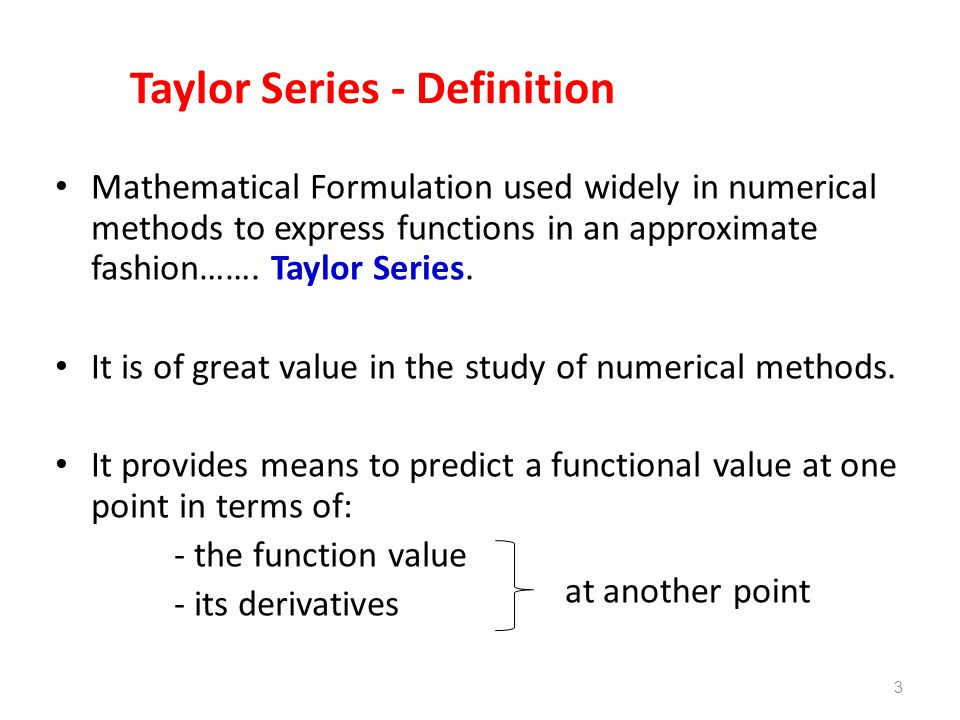 3 Taylor Series - Definition Mathematical Formulation used widely in numerical methods to express functions in an approximate fashion……. Taylor Series