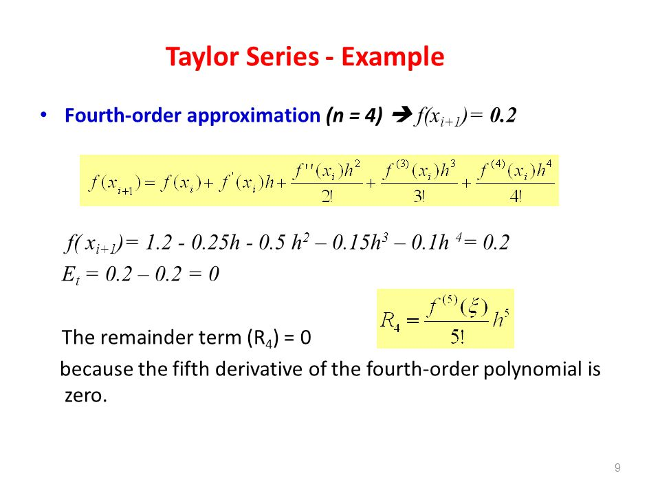 Taylor Series - Example Fourth-order approximation (n = 4) f(x i+1 )= 0.2 f( x i+1 )= 1.2 - 0.25h - 0.5 h 2 – 0.15h 3 – 0.1h 4 = 0.2 E t = 0.2 – 0.2 =