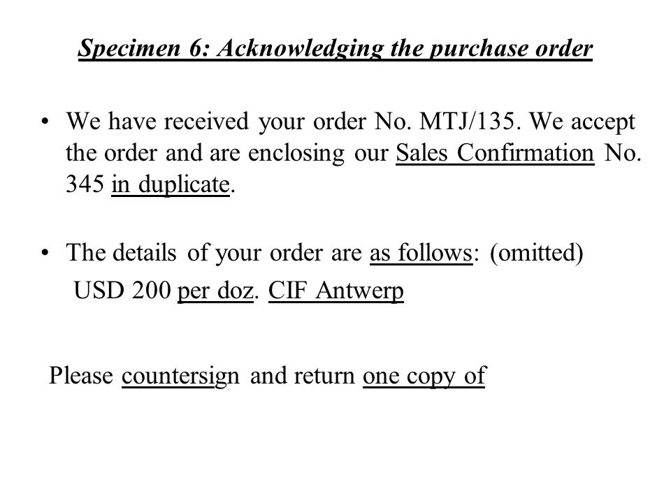 Specimen 6: Acknowledging the purchase order We have received your order No. MTJ/135. We accept the order and are enclosing our Sales Confirmation No.