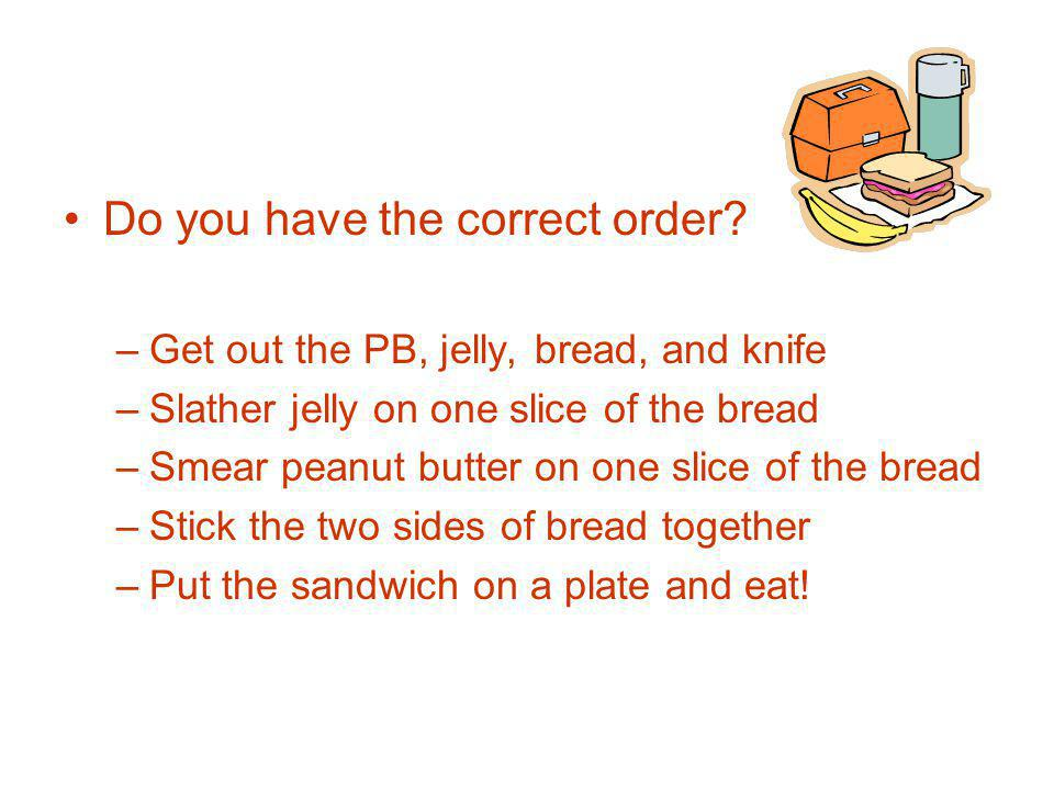 Do you have the correct order? –Get out the PB, jelly, bread, and knife –Slather jelly on one slice of the bread –Smear peanut butter on one slice of