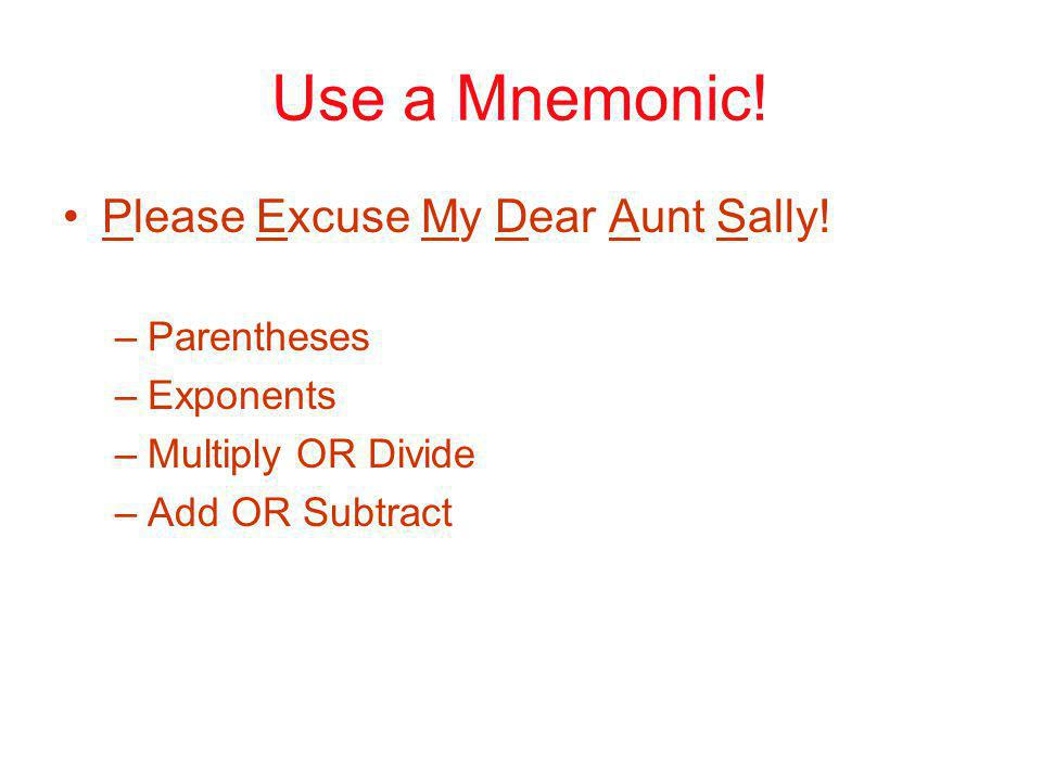Use a Mnemonic! Please Excuse My Dear Aunt Sally! –Parentheses –Exponents –Multiply OR Divide –Add OR Subtract