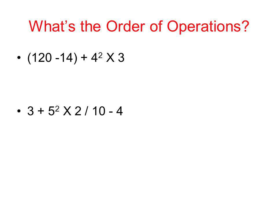 Whats the Order of Operations? (120 -14) + 4 2 X 3 3 + 5 2 X 2 / 10 - 4
