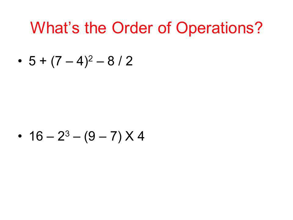 Whats the Order of Operations? 5 + (7 – 4) 2 – 8 / 2 16 – 2 3 – (9 – 7) X 4