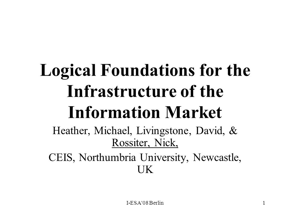 I-ESA'08 Berlin1 Logical Foundations for the Infrastructure of the Information Market Heather, Michael, Livingstone, David, & Rossiter, Nick, CEIS, No