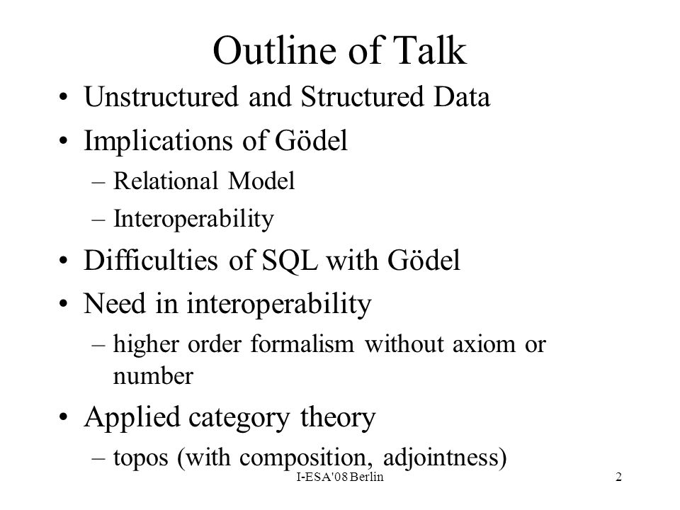 I-ESA'08 Berlin2 Outline of Talk Unstructured and Structured Data Implications of Gödel –Relational Model –Interoperability Difficulties of SQL with G