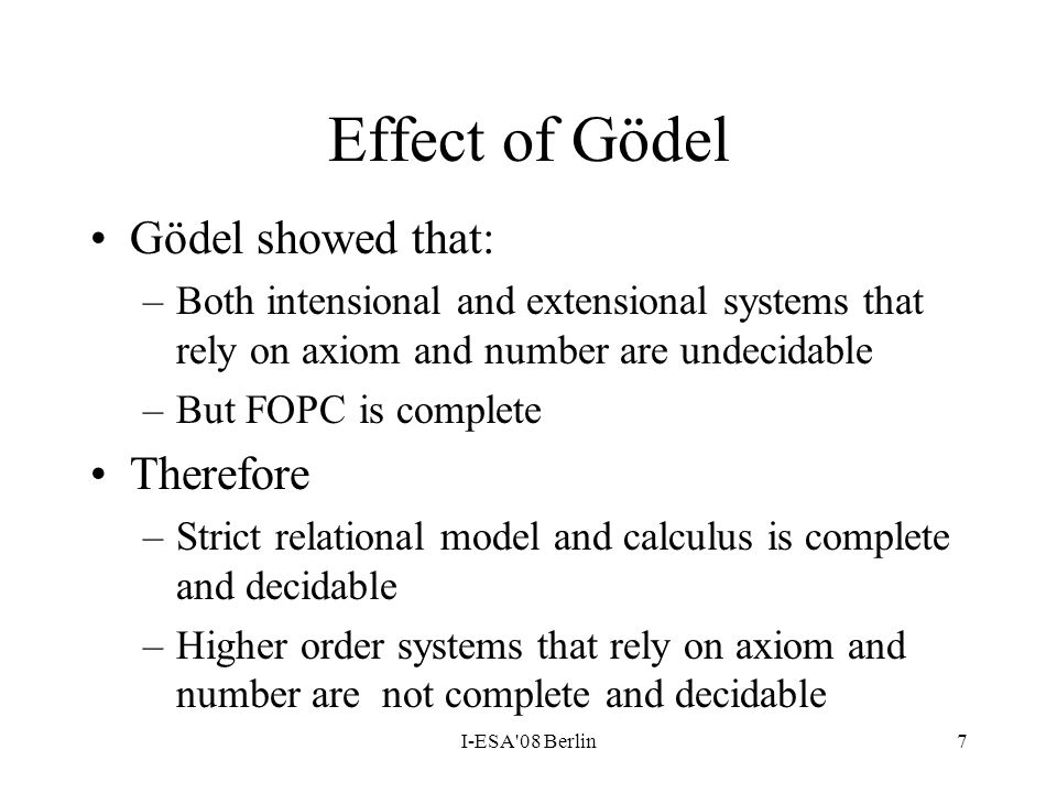 I-ESA'08 Berlin7 Effect of Gödel Gödel showed that: –Both intensional and extensional systems that rely on axiom and number are undecidable –But FOPC