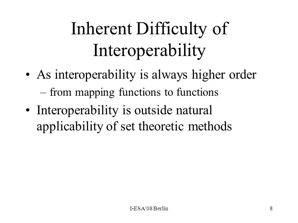 I-ESA'08 Berlin8 Inherent Difficulty of Interoperability As interoperability is always higher order –from mapping functions to functions Interoperabil