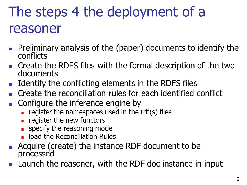 3 The steps 4 the deployment of a reasoner Preliminary analysis of the (paper) documents to identify the conflicts Create the RDFS files with the formal description of the two documents Identify the conflicting elements in the RDFS files Create the reconciliation rules for each identified conflict Configure the inference engine by register the namespaces used in the rdf(s) files register the new functors specify the reasoning mode load the Reconciliation Rules Acquire (create) the instance RDF document to be processed Launch the reasoner, with the RDF doc instance in input