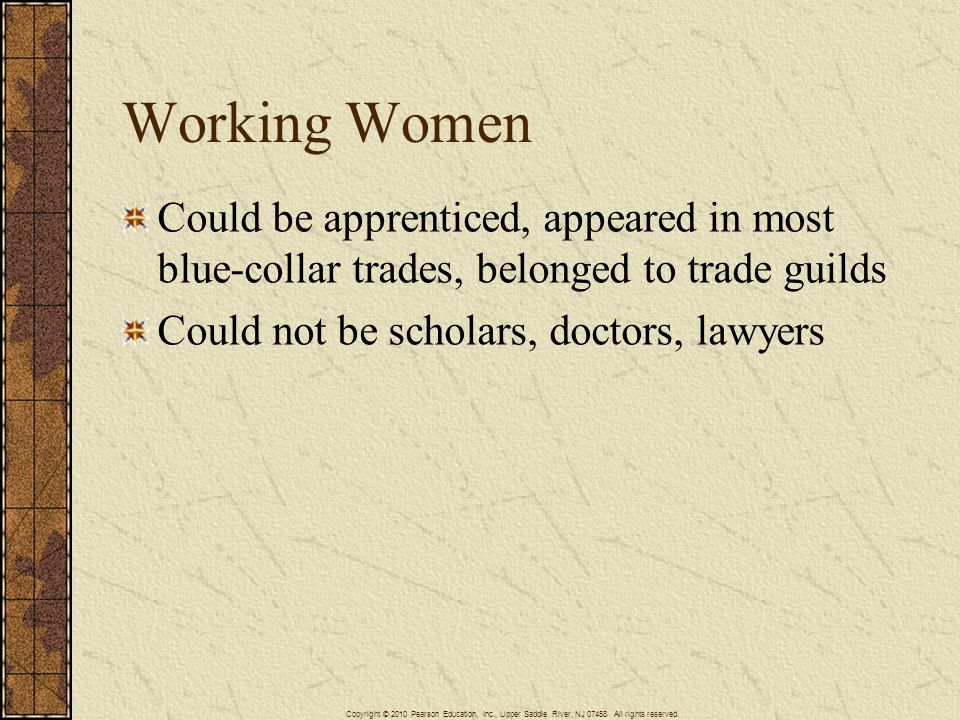 Working Women Could be apprenticed, appeared in most blue-collar trades, belonged to trade guilds Could not be scholars, doctors, lawyers Copyright ©