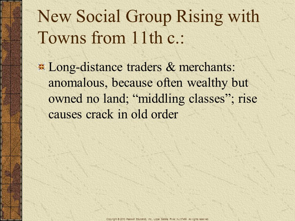 New Social Group Rising with Towns from 11th c.: Long-distance traders & merchants: anomalous, because often wealthy but owned no land; middling class