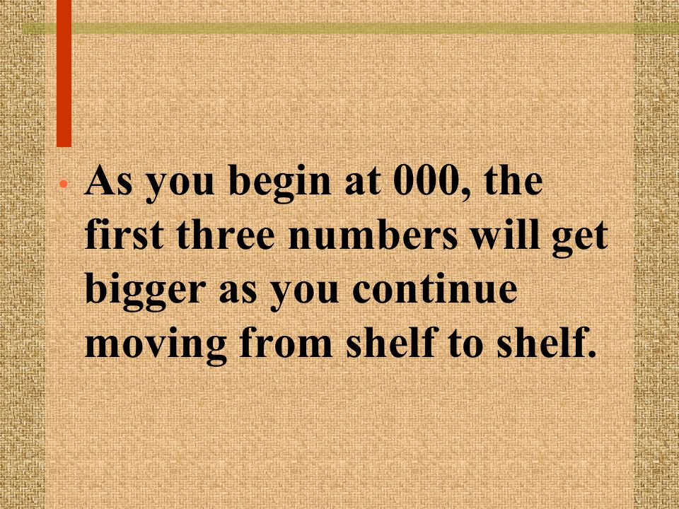 As you begin at 000, the first three numbers will get bigger as you continue moving from shelf to shelf.