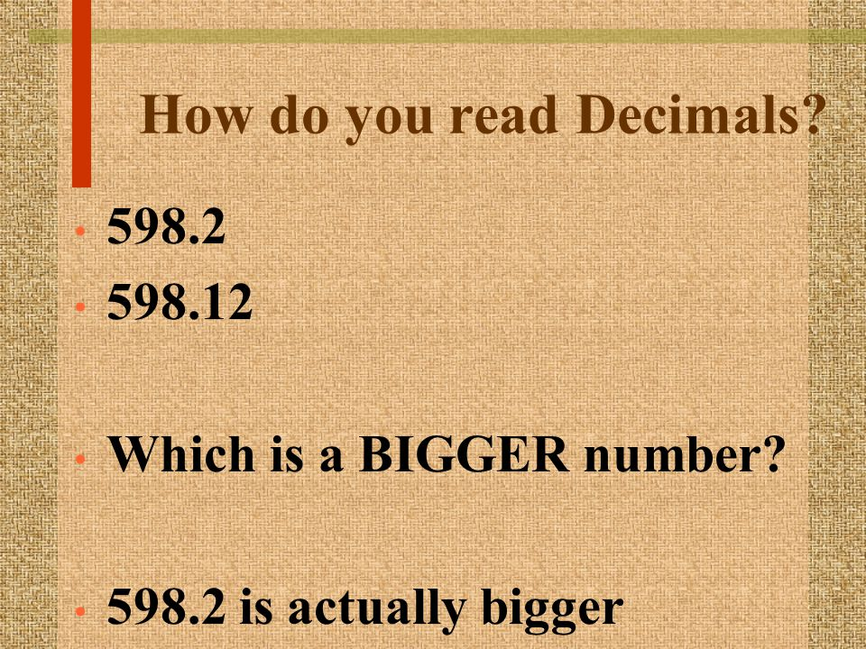 How do you read Decimals 598.2 598.12 Which is a BIGGER number 598.2 is actually bigger