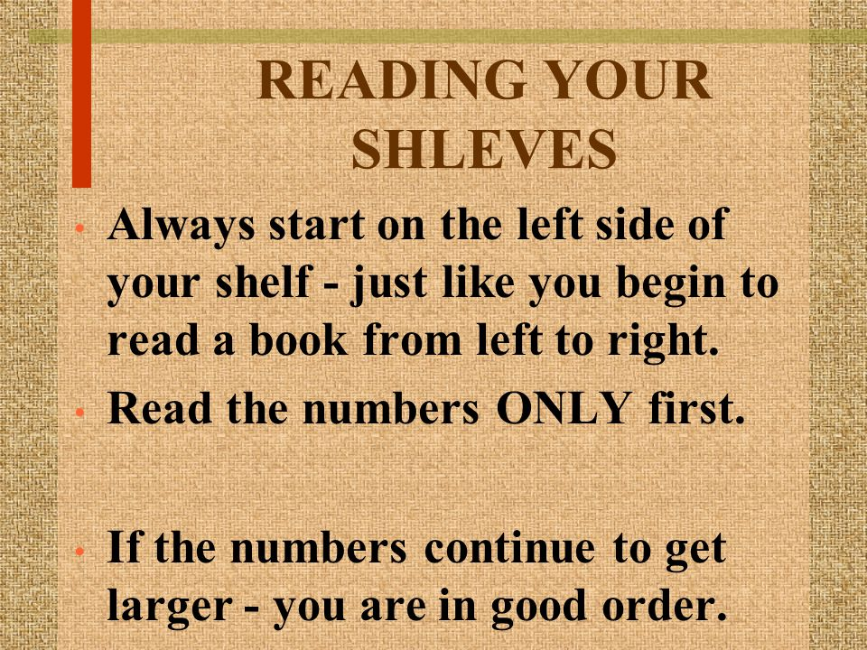 READING YOUR SHLEVES Always start on the left side of your shelf - just like you begin to read a book from left to right.