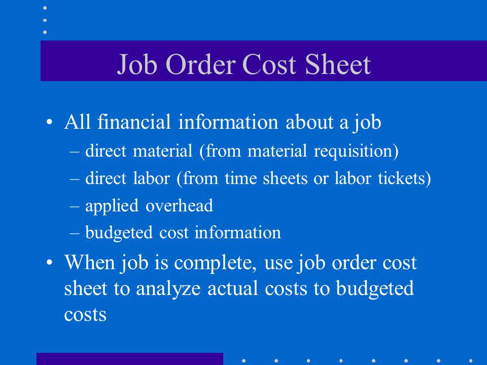 Job Order Cost Sheet All financial information about a job –direct material (from material requisition) –direct labor (from time sheets or labor ticke