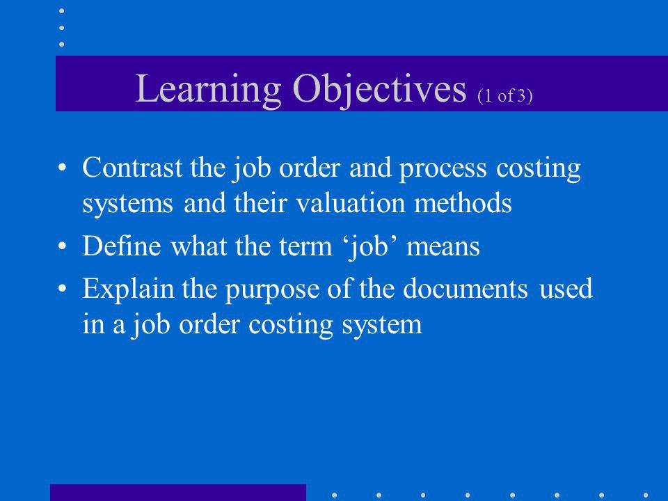 Learning Objectives (1 of 3) Contrast the job order and process costing systems and their valuation methods Define what the term job means Explain the
