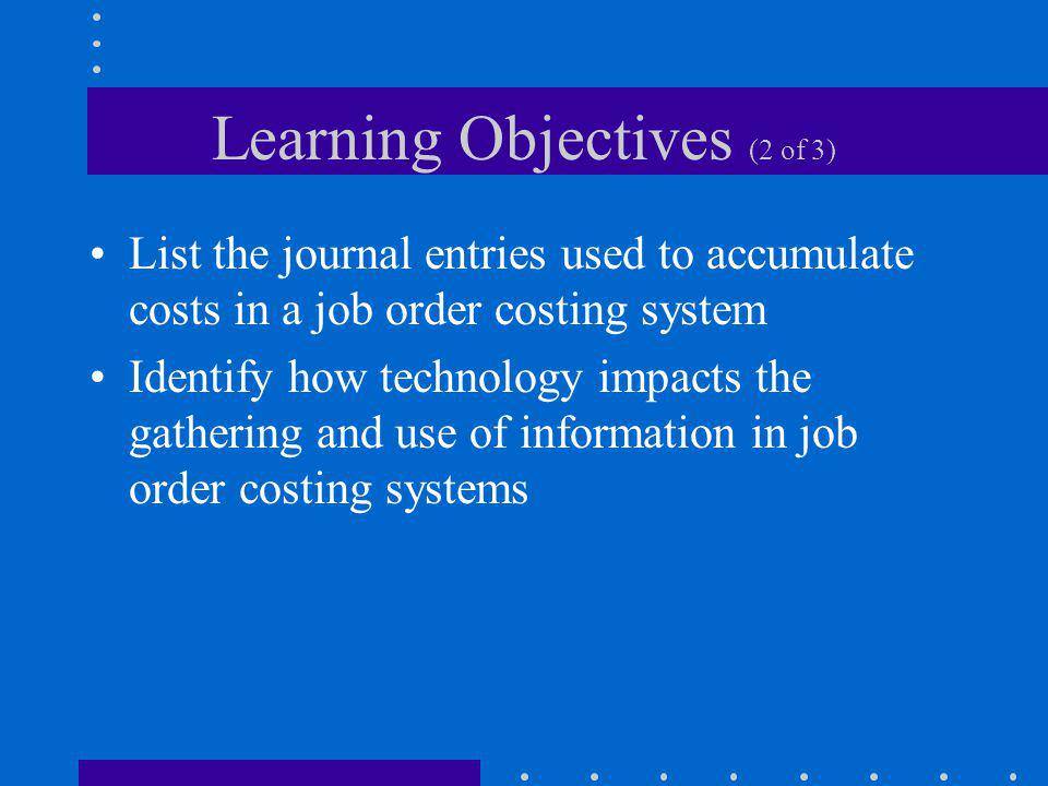 Learning Objectives (2 of 3) List the journal entries used to accumulate costs in a job order costing system Identify how technology impacts the gathe